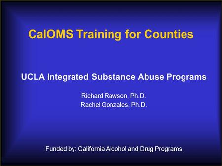 UCLA Integrated Substance Abuse Programs Richard Rawson, Ph.D. Rachel Gonzales, Ph.D. Funded by: California Alcohol and Drug Programs CalOMS Training for.