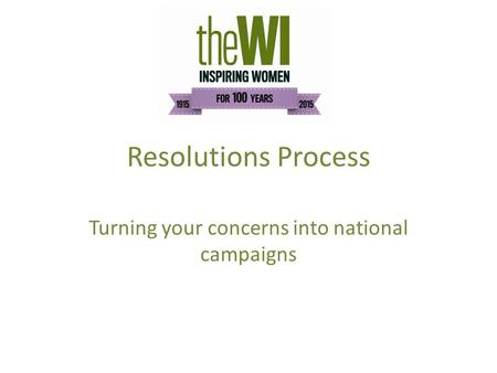 Resolutions Process Turning your concerns into national campaigns.