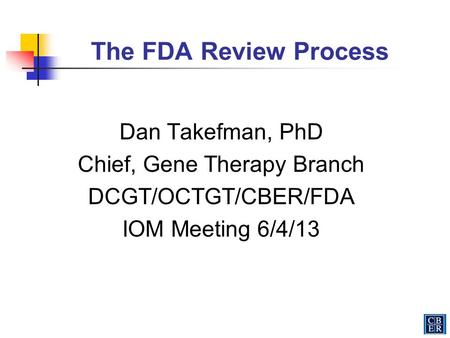 The FDA Review Process Dan Takefman, PhD Chief, Gene Therapy Branch DCGT/OCTGT/CBER/FDA IOM Meeting 6/4/13.