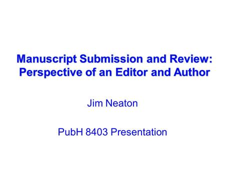 Jim Neaton PubH 8403 Presentation. Perspective of an Editor: How it Works Controlled Clinical Trials (now Clinical Trials) –25 Associate Editors; a Book.