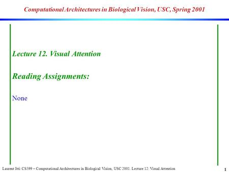 Laurent Itti: CS599 – Computational Architectures in Biological Vision, USC 2001. Lecture 12: Visual Attention 1 Computational Architectures in Biological.
