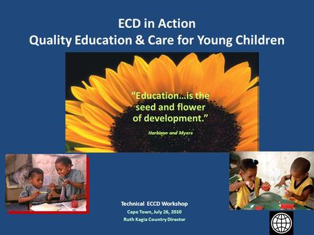 "ECD in Action Quality Education & Care for Young Children Technical ECCD Workshop Cape Town, July 26, 2010 Ruth Kagia Country Director ""Education…is the."