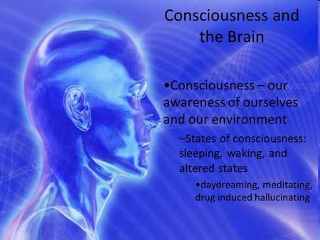 Consciousness and the Brain Consciousness – our awareness of ourselves and our environment –States of consciousness: sleeping, waking, and altered states.