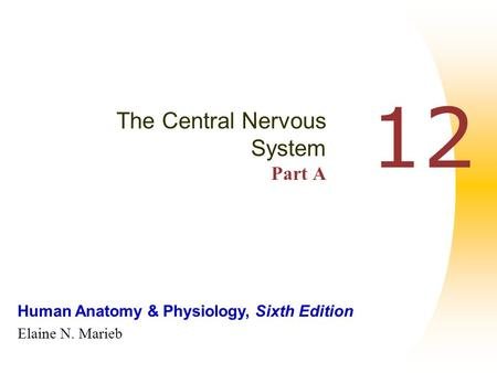 Human Anatomy & Physiology, Sixth Edition Elaine N. Marieb 12 The Central Nervous System Part A.