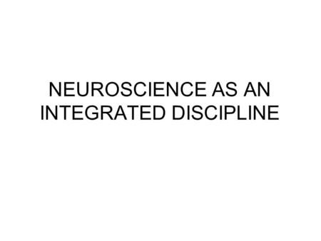 NEUROSCIENCE AS AN INTEGRATED DISCIPLINE