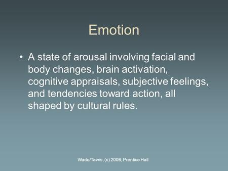 Wade/Tavris, (c) 2006, Prentice Hall Emotion A state of arousal involving facial and body changes, brain activation, cognitive appraisals, subjective feelings,