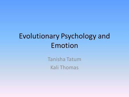 Evolutionary Psychology and Emotion Tanisha Tatum Kali Thomas.