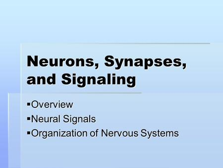 Neurons, Synapses, and Signaling  Overview  Neural Signals  Organization of Nervous Systems.