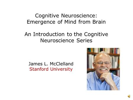 Cognitive Neuroscience: Emergence of Mind from Brain An Introduction to the Cognitive Neuroscience Series James L. McClelland Stanford University.