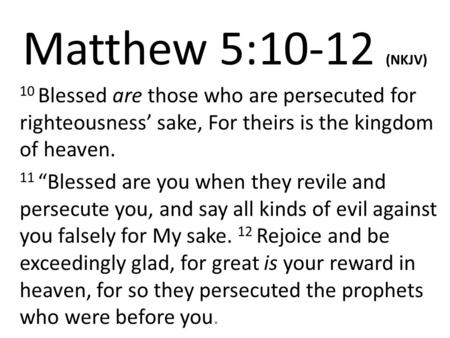 "Matthew 5:10-12 (NKJV) 10 Blessed are those who are persecuted for righteousness' sake, For theirs is the kingdom of heaven. 11 ""Blessed are you when they."