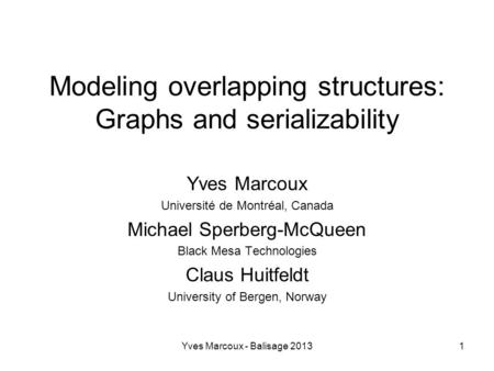 Yves Marcoux - Balisage 20131 Modeling overlapping structures: Graphs and serializability Yves Marcoux Université de Montréal, Canada Michael Sperberg-McQueen.