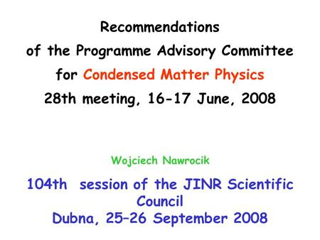 Recommendations of the Programme Advisory Committee for Condensed Matter Physics 28th meeting, 16-17 June, 2008 Wojciech Nawrocik 104th session of the.