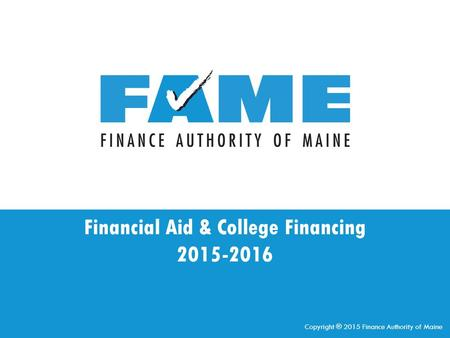 Financial Aid & College Financing 2015-2016 Copyright ® 2015 Finance Authority of Maine.