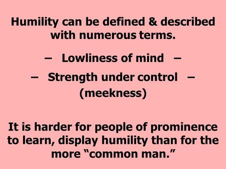 Humility can be defined & described with numerous terms. – Lowliness of mind – – Strength under control – (meekness) It is harder for people of prominence.