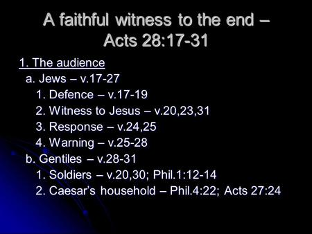 A faithful witness to the end – Acts 28:17-31 1. The audience a. Jews – v.17-27 a. Jews – v.17-27 1. Defence – v.17-19 1. Defence – v.17-19 2. Witness.