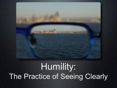 Humility: The Practice of Seeing Clearly. The Benefits of Humility God Hears God Rescues God Blesses God Cares for God favours God lifts up God gives.