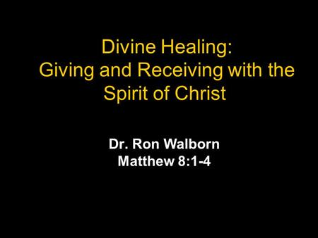 Divine Healing: Giving and Receiving with the Spirit of Christ Dr. Ron Walborn Matthew 8:1-4.