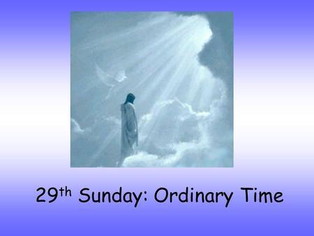 29 th Sunday: Ordinary Time. Alleluia, Alleluia, Christ is with us, He is with us indeed Alleluia And so we gather. In the name of the Father…