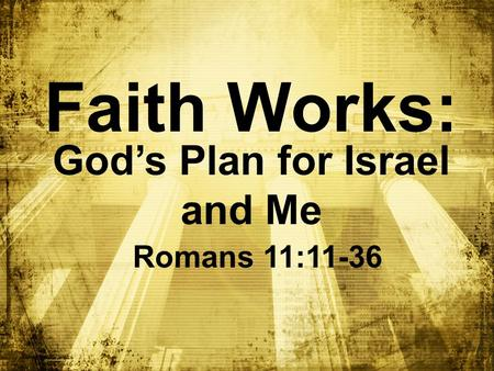 Faith Works: God's Plan for Israel and Me Romans 11:11-36.
