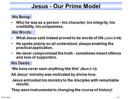 © John Mallison 10.1 Jesus - Our Prime Model His Being: Who he was as a person - his character, his integrity, his credibility, his uniqueness. His Words: