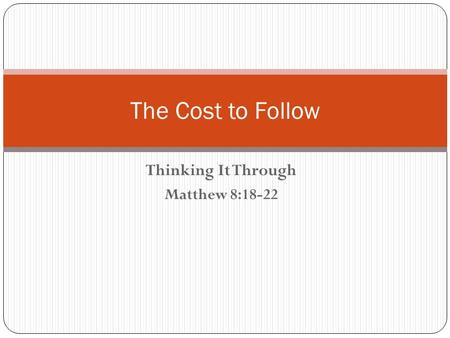 Thinking It Through Matthew 8:18-22 The Cost to Follow.