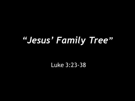 """Jesus' Family Tree "" Luke 3:23-38. ""Jesus' Family Tree"" [23] Jesus, when he began his ministry, was about thirty years of age, being the son (as was."