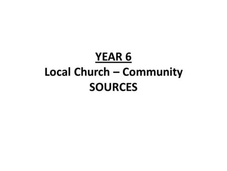 YEAR 6 Local Church – Community SOURCES