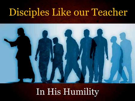Disciples Like our Teacher In His Humility. Luke 6:40 A disciple is not above his teacher, but everyone who is perfectly trained will be like his teacher.