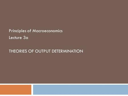 Principles of Macroeconomics Lecture 3a THEORIES OF OUTPUT DETERMINATION.