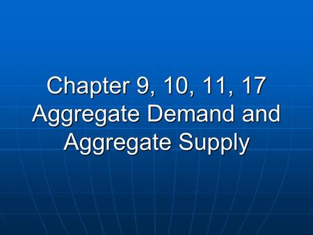 Chapter 9, 10, 11, 17 Aggregate Demand and Aggregate Supply.