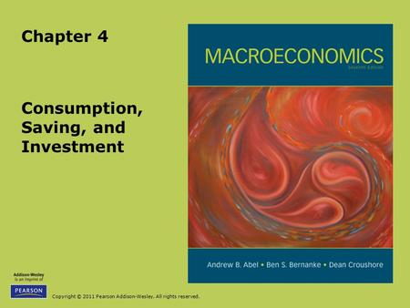 Copyright © 2011 Pearson Addison-Wesley. All rights reserved. Consumption, Saving, and Investment Chapter 4.