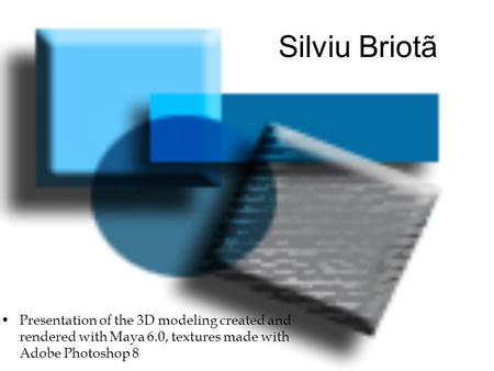 Silviu Briotã Presentation of the 3D modeling created and rendered with Maya 6.0, textures made with Adobe Photoshop 8.