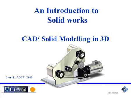 An Introduction to Solid works CAD/ Solid Modelling in 3D Level I: PGCE: 2008 RA Moffatt.