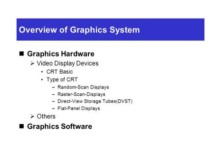 Overview of Graphics System Graphics Hardware  Video Display Devices CRT Basic Type of CRT –Random-Scan Displays –Raster-Scan-Displays –Direct-View Storage.