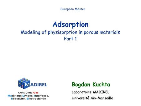 Adsorption Modeling of physisorption in porous materials Part 1 European Master Bogdan Kuchta Laboratoire MADIREL Université Aix-Marseille.