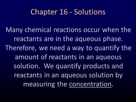 Chapter 16 - Solutions Many chemical reactions occur when the reactants are in the aqueous phase. Therefore, we need a way to quantify the amount of reactants.