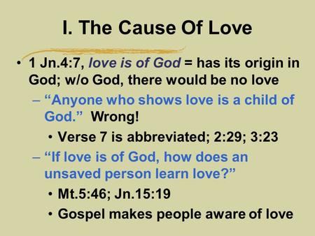 "I. The Cause Of Love 1 Jn.4:7, love is of God = has its origin in God; w/o God, there would be no love –""Anyone who shows love is a child of God."" Wrong!"