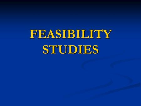 FEASIBILITY STUDIES. FEASIBLE CAPABLE OF BEING DONE OR CARRIED OUT CAPABLE OF BEING DONE OR CARRIED OUT PRACTICABLE, POSSIBLE AND WITHIN REASON PRACTICABLE,