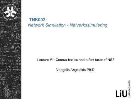TNK092: Network Simulation - Nätverkssimulering Lecture #1: Course basics and a first taste of NS2 Vangelis Angelakis Ph.D.