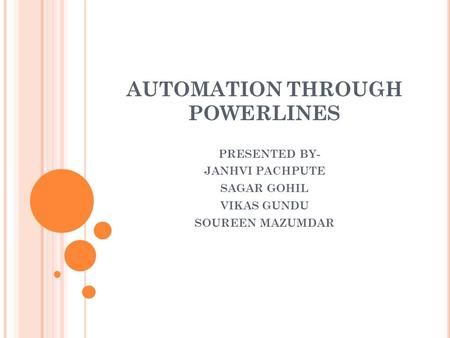 AUTOMATION THROUGH POWERLINES PRESENTED BY- JANHVI PACHPUTE SAGAR GOHIL VIKAS GUNDU SOUREEN MAZUMDAR.