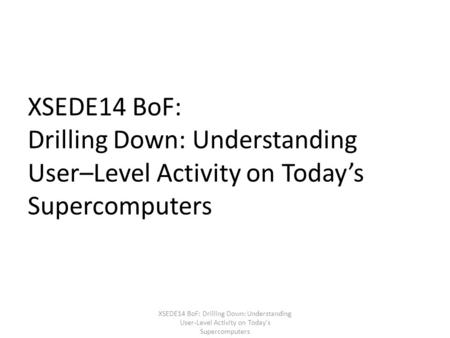 XSEDE14 BoF: Drilling Down: Understanding User–Level Activity on Today's Supercomputers XSEDE14 BoF: Drilling Down: Understanding User-Level Activity on.