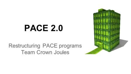 PACE 2.0 Restructuring PACE programs Team Crown Joules.