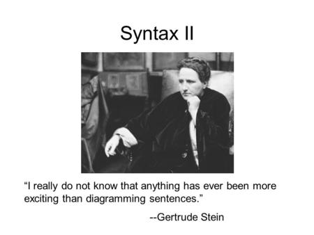 "Syntax II ""I really do not know that anything has ever been more exciting than diagramming sentences."" --Gertrude Stein."