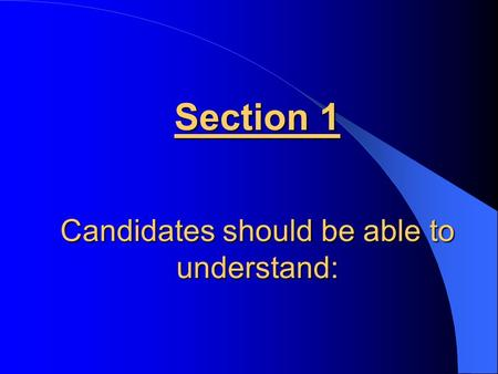 Section 1 Candidates should be able to understand: