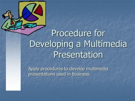 Procedure for Developing a Multimedia Presentation Apply procedures to develop multimedia presentations used in business.