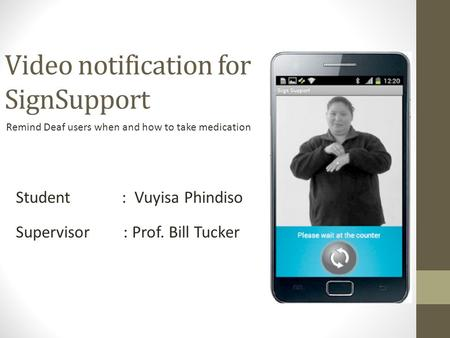 Video notification for SignSupport Remind Deaf users when and how to take medication Student : Vuyisa Phindiso Supervisor : Prof. Bill Tucker.