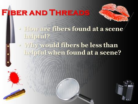 Fiber and Threads How are fibers found at a scene helpful? How are fibers found at a scene helpful? Why would fibers be less than helpful when found at.