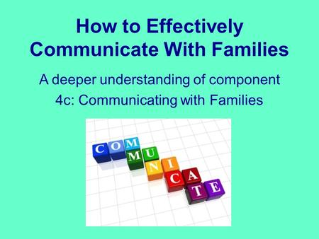 How to Effectively Communicate With Families A deeper understanding of component 4c: Communicating with Families.