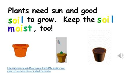 discovery-germination-of-a-seed-video.htm Plants need sun and good to grow. Keep the, too! soi.