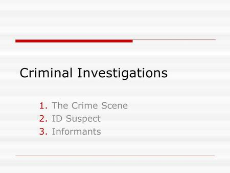 Criminal Investigations 1.The Crime Scene 2.ID Suspect 3.Informants.